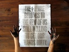 Get Your Hands Dirty: created by Roland Reiner Tiagco. You really have to get your hands dirty to make the words appear on this--brilliant! Inspirational Quotes Pictures, Great Quotes, Quotes To Live By, Motivational Quotes, Daily Quotes, Awesome Quotes, Quotable Quotes, Quirky Quotes, Random Quotes