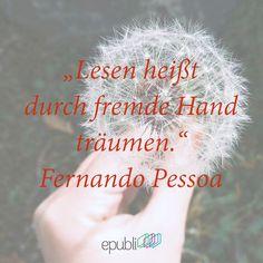 """""""Lesen heißt durch fremde Hand träumen."""" --Fernando Pessoa"""