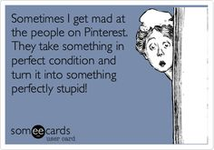 Sometimes I get mad at the people on Pinterest. They take something in perfect condition and turn it into something perfectly stupid!