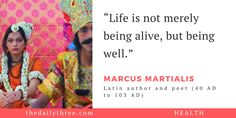 """Life is not merely being alive, but being well.""   - MARCUS MARTIALIS (40 AD to 103 AD) Latin author and poet"