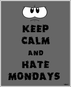 KEEP CALM AND HATE MONDAYS  -created by eleni