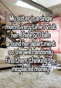 """My sister is a single mom. Every time I visit her, I hide $20 bills around her apartment so she will randomly find them, thinking she misplaced money."""
