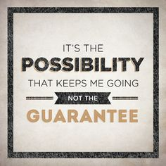 It's the possibility that keeps me going, not the guarantee.