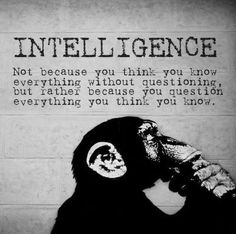 Quotes I LOVE! Intelligence - not because you think you know everything without questioning, but rather because you question everything you think you know. #intelligence #quotes