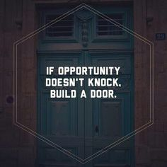 QUOTES - IF OPPORTUNITY DOSEN'T KNOCKED. BUILD A DOOR.