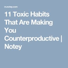 11 Toxic Habits That Are Making You Counterproductive | Notey