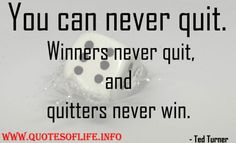 You can never quit. Winners never quit, and quitters never win - Ted Turner