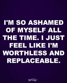 """I'm so ashamed of myself all the time. I just feel like I'm worthless and replaceable."""
