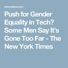 Push for Gender Equality in Tech? Some Men Say It's Gone Too Far - The New York Times
