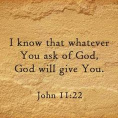 I know that whatever you ask of God, God will give you. John 11:22