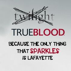 TRUE BLOOD. BC the only think that sparkles is Lafayette, LOL.