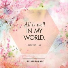 All is well in my world. Louise Hay