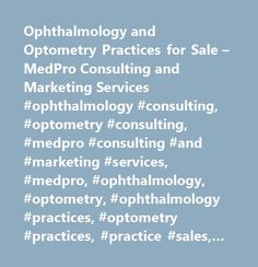 Ophthalmology and Optometry Practices for Sale – MedPro Consulting and Marketing Services #ophthalmology #consulting, #optometry #consulting, #medpro #consulting #and #marketing #services, #medpro, #ophthalmology, #optometry, #ophthalmology #practices, #optometry #practices, #practice #sales, #practice #appraisal, #practice #valuation, #partnership #buy-in, #ophthalmology #marketing, #optometry #marketing, #ophthalmology #jobs, #optometry #jobs, #ophthalmology #and #optometry #practices #for…