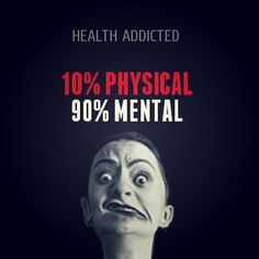 Health Addicted 10% Physical 90% Mental