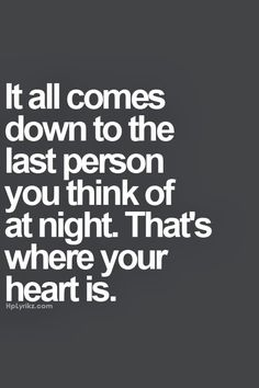 It all comes down to the last person you think of at night. That's where your heart is.  #heart #love #quote #mind