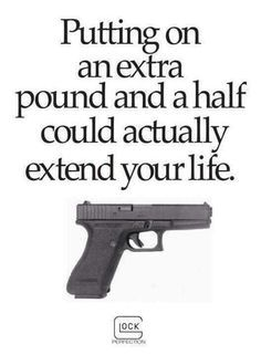 Putting on an extra pound and a half could actually extend your life. | gun memes | Glock