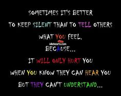 'Sometimes it's better to keep silent than to tell others what you feel, because it will only hurt you when you know they can hear you but they can't understand.'