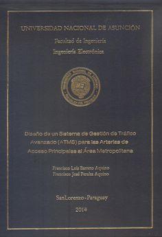 T1457               Barreto Aquino, Francisco Luis y Peralta Aquino,                    Francisco José (2014).  Diseño de un                    sistema de gestión de tráfico avanzado                    (ATMS) para las arterias de acceso                    principales al área metropolitana.                   San Lorenzo : FIUNA. 342 p.