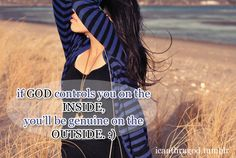 If GOD controls you on the inside, you'll be genuine on the outside.