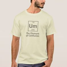 Um the element of confusion perodic table T-Shirt - click/tap to personalize and buy