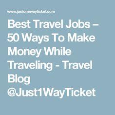 Best Travel Jobs – 50 Ways To Make Money While Traveling - Travel Blog @Just1WayTicket