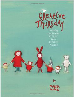 Creative Thursday: Everyday Inspiration to Grown Your Creative Practice. [Truly fabulous book for anyone looking for a little creative inspiration!]