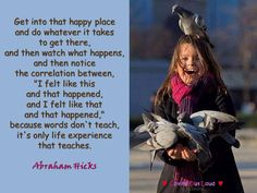 """Get into that happy place  and do whatever it takes  to get there,  and then watch what happens,  and then notice  the correlation between,  """"I felt like this  and that happened,  and I felt like that  and that happened,""""  because words don't teach,  it's only life experience  that teaches."""