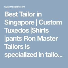 Best Tailor in Singapore | Custom Tuxedos |Shirts |pants  Ron Master Tailors is specialized in tailoring custom clothes for men and ladies. We are a dedicated team of best tailor in Singapore which clothes in finest fabric, perfect stitching and comfortable fitting.