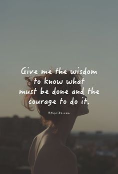 Give me the wisdom to know what must be done and the courage to do it.
