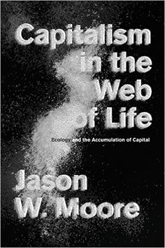 Capitalism in the Web of Life: Ecology and the Accumulation of Capital, Jason W. Moore - Amazon.com