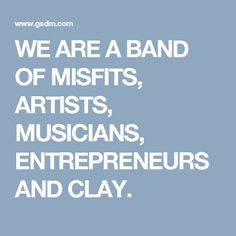 WE ARE A BAND OF MISFITS, ARTISTS, MUSICIANS, ENTREPRENEURS AND CLAY.