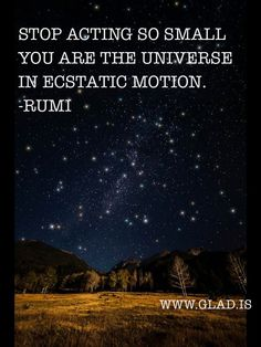 Stop acting so small. you are the universe in ecstatic motion. -Rumi!