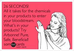 26 SECONDS! All it takes for the chemicals in your products to enter your bloodstream. What's in your products? Try Arbonne! Pure, Safe, Beneficial!