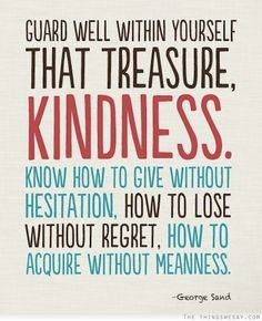 Guard well within yourself that treasure kindness know how to give without hesitation how to lose without regret how to acquire without mean...