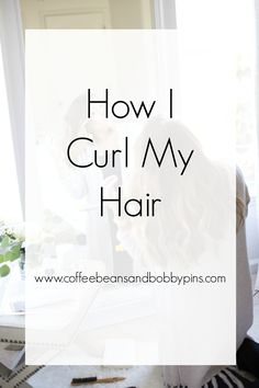 How I Curl My Hair | Coffee Beans and Bobby Pins