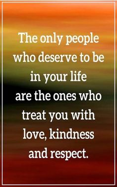 The only people who deserve to be in your life are the ones with love,kindness, and respect.