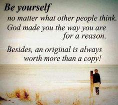 Be yourself, God made you the way you are for a reason.