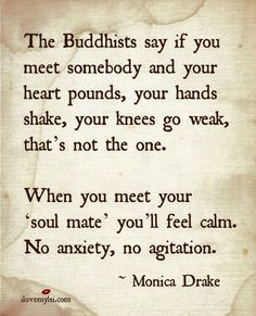 One of my favorite... When you meet your soul mate you'll feel calm. No anxiety, no agitation