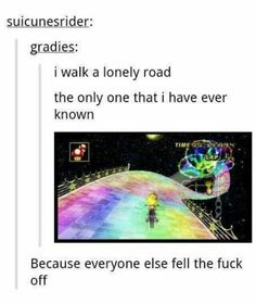 Funny pictures about Rainbow Road of broken dreams. Oh, and cool pics about Rainbow Road of broken dreams. Also, Rainbow Road of broken dreams. Ft Tumblr, Collateral Beauty, Haha, New Super Mario Bros, Funny Quotes, Funny Memes, It's Funny, Out Of Touch, Funny Tumblr Posts