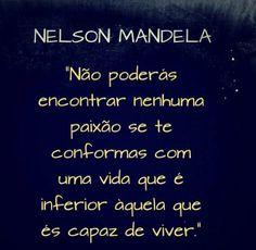 """""""Não poderás encontrar nenhuma paixão se te conformas com uma vida que é inferior àquela que és capaz de viver."""" Nelson Mandela"""