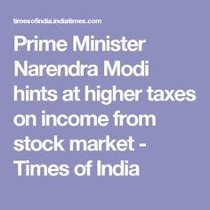 Prime Minister Narendra Modi hints at higher taxes on income from stock market - Times of India