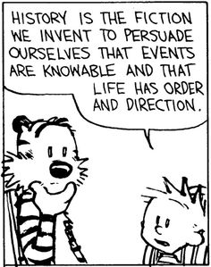 "Bill Waterson's Calvin and Hobbes, from Frank Chimero. Alternatively: ""History is that certainty produced at the point where the imperfections of memory meet the inadequacies of documentation."""