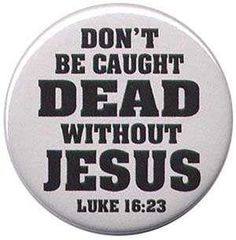 HEB. 9:27 ~ And as it is APPOINTED unto men once to die, but after this the judgment:     LUKE 16:23,24 ~ (23) And in HELL he lift up his eyes, being in torments, and seeth Abraham afar off, and Lazarus in his bosom (24) And he cried and said, Father Abraham, have mercy on me, and send Lazarus, that he may dip the tip of his finger in water, and cool my tongue; for I am tormented in this FLAME.