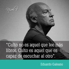 """""""Culto no es aquel que lee más libros. Culto es aquel que es capaz de escuchar al otro"""". Eduardo Galeano #periodista #escritor"""