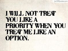 I will not treat you like a priority when you treat me like an option. - Jar of Quotes