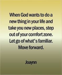 When God wants to do a new thing in your life and take you new places, step out of your comfort zone. Let go of what's familiar. Move forward.