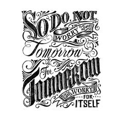 """so do not worry about tomorrow for tomorrow will worry about itself. Each day has enough worry of its own."" -A verse in the Bible. I forgot the exact passage."