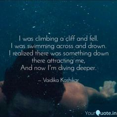 I was climbing a cliff and fell.  I was swimming across and drown.  I realized there was something down there attracting me,  And now I'm diving deeper.