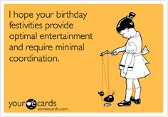 Funny Birthday Ecard: I hope your birthday festivities provide optimal entertainment and require minimal coordination.