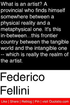 Federico Fellini - What is an artist? A provincial who finds himself somewhere between a physical reality and a metaphysical one. It's this in-between...this frontier country between the tangible world and the intangible one -- which is really the realm of the artist. #quotations #quotes